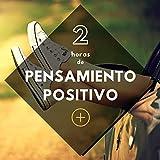 2 Horas de Pensamiento Positivo - Banda Sonora Relajante Ideal para Ser Feliz Optimista y Animarse